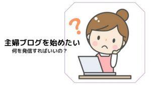 「主婦ブログを始めたい」けど何を発信すれば良いのか謎