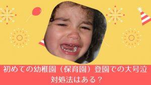 初めての幼稚園(保育園)登園で大号泣 対処法はある?