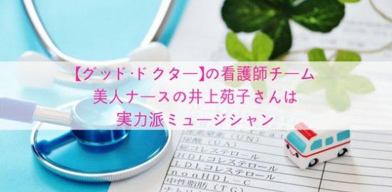【グッド・ドクター】の看護師チーム〜美人ナースの井上苑子さんは実力派ミュージシャン