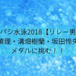 パシパシ水泳2018【リレー男子】塩浦慎理・溝畑樹蘭・坂田怜央選手がメダルに挑む!!