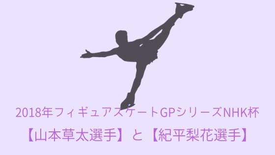 2018年 フィギュアスケートGPシリーズNHK杯〜最後の選出となった【山本 草太選手】と【紀平 梨花選手】