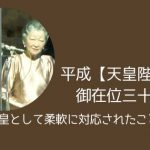 平成【天皇陛下】御在位三十年〜象徴天皇として柔軟に対応されたこととは?