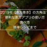 2019年【恵方巻き】の方角は?〜便利な恵方アプリの使い方、食べ方、簡単レシピまで