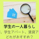 【学生の一人暮らし】学生寮、学生アパート、賃貸アパート(マンション)どれがおすすめ?【費用を比較】