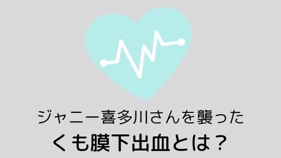 ジャニー喜多川さんを襲ったくも膜下出血とは?〜年齢は関係ない病気だった!