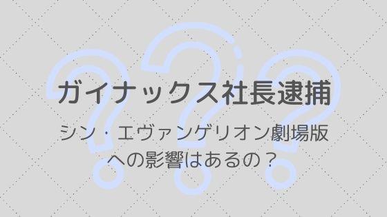 【ガイナックス社長逮捕】シン・エヴァンゲリオン劇場版への影響は?