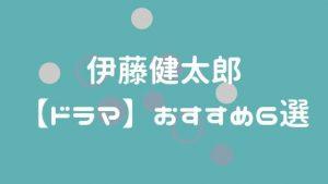 伊藤健太郎【ドラマ】おすすめ6選
