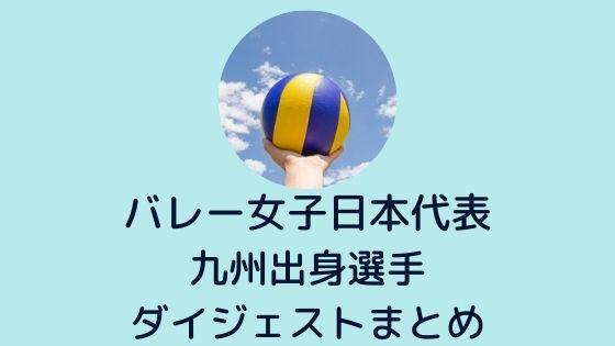 【バレー女子日本代表】九州出身選手(古賀、長岡、小幡、芥川、内瀬戸)が5名も!!〜ダイジェストまとめ
