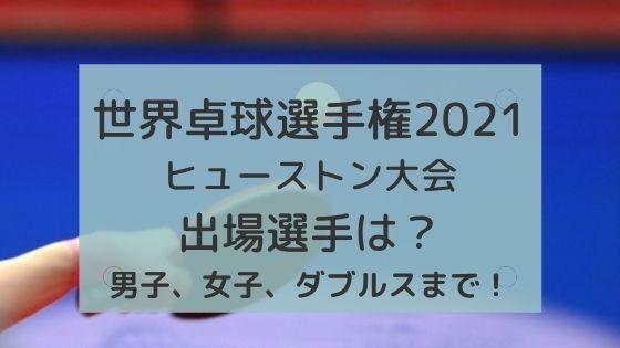 世界卓球選手権2021(ヒューストン)出場選手は?〜男子、女子、ダブルスまで!